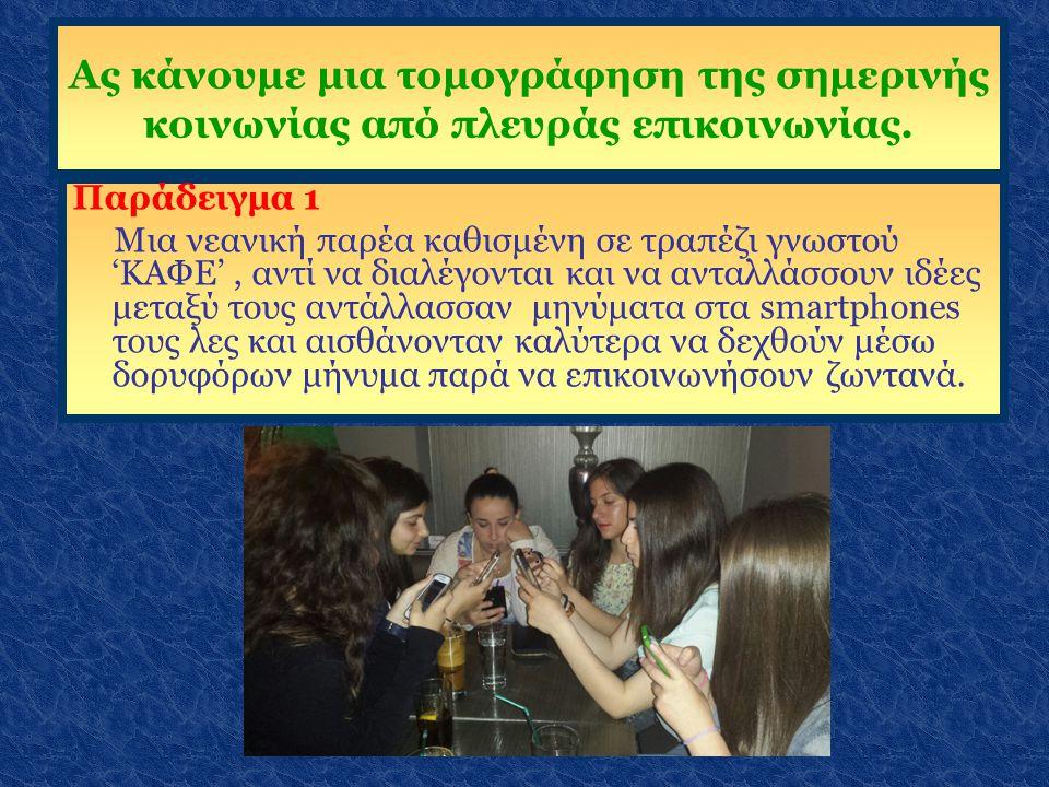 Ας κάνουμε μια τομογράφηση της σημερινής κοινωνίας από πλευράς επικοινωνίας. Παράδειγμα 1 Μια νεανική παρέα καθισμένη σε τραπέζι γνωστού 'ΚΑΦΕ', αντί