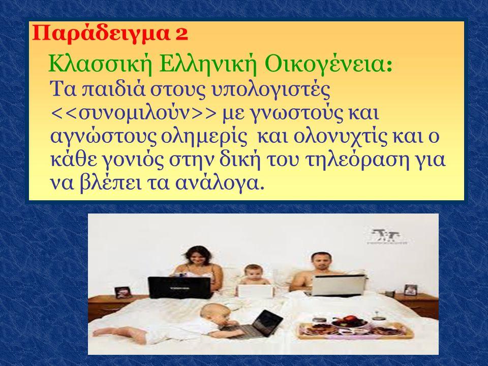 Παράδειγμα 2 Κλασσική Ελληνική Οικογένεια : Τα παιδιά στους υπολογιστές > με γνωστούς και αγνώστους ολημερίς και ολονυχτίς και ο κάθε γονιός στην δική