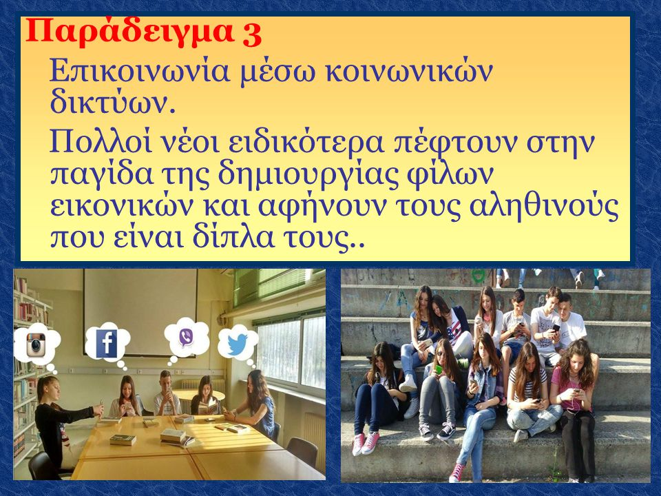 Παράδειγμα 3 Επικοινωνία μέσω κοινωνικών δικτύων. Πολλοί νέοι ειδικότερα πέφτουν στην παγίδα της δημιουργίας φίλων εικονικών και αφήνουν τους αληθινού