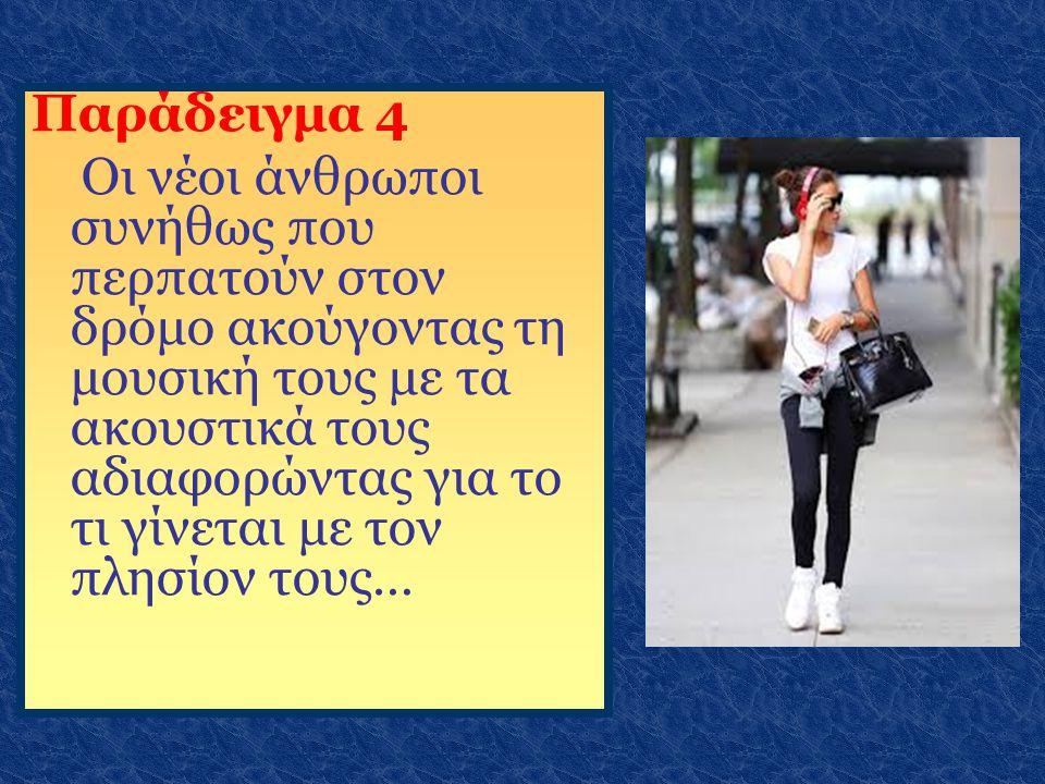 Παράδειγμα 4 Οι νέοι άνθρωποι συνήθως που περπατούν στον δρόμο ακούγοντας τη μουσική τους με τα ακουστικά τους αδιαφορώντας για το τι γίνεται με τον π