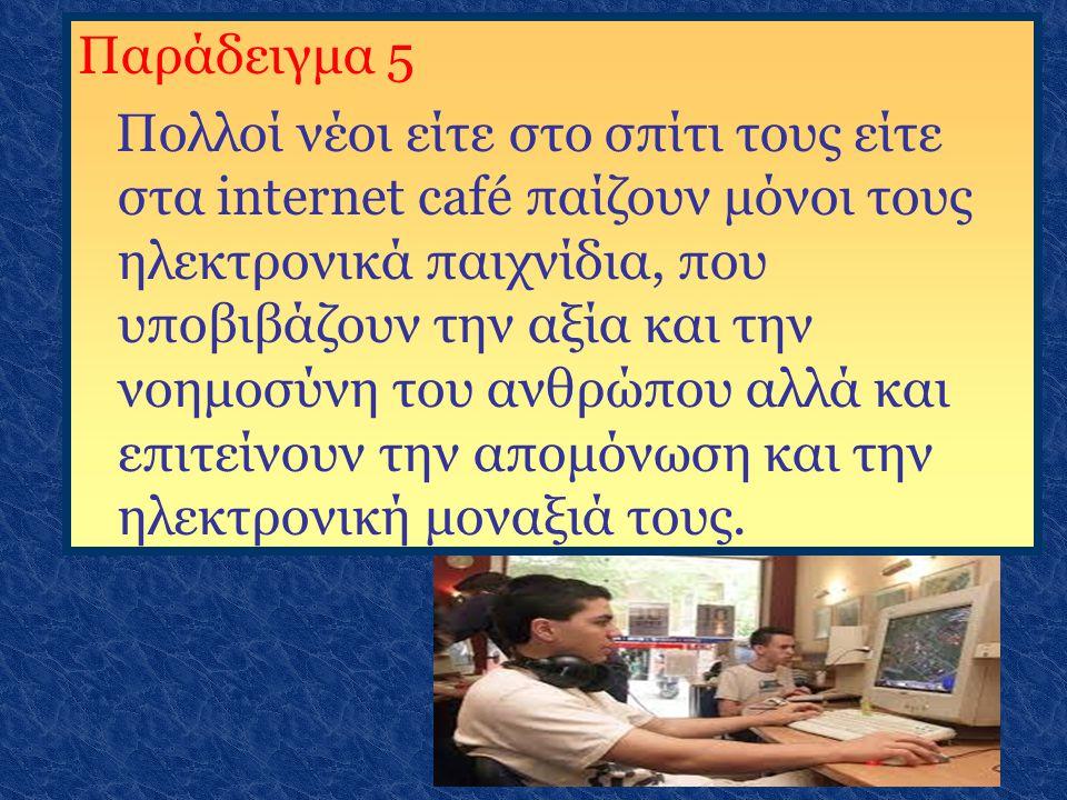 Παράδειγμα 5 Πολλοί νέοι είτε στο σπίτι τους είτε στα internet café παίζουν μόνοι τους ηλεκτρονικά παιχνίδια, που υποβιβάζουν την αξία και την νοημοσύ
