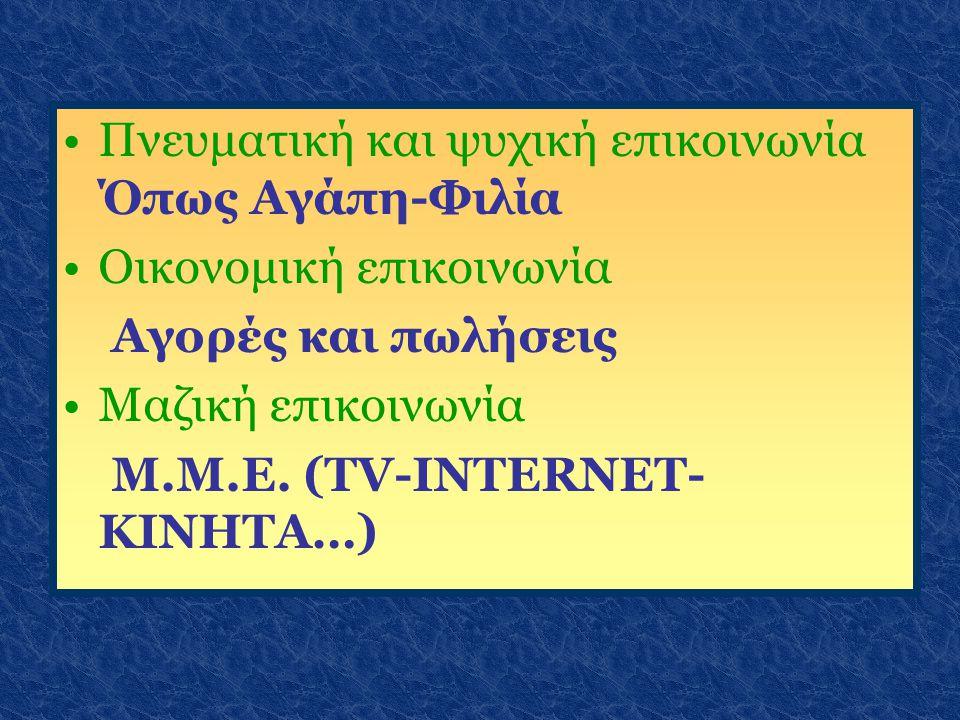 Πνευματική και ψυχική επικοινωνία Όπως Αγάπη-Φιλία Οικονομική επικοινωνία Αγορές και πωλήσεις Μαζική επικοινωνία Μ.Μ.Ε. (ΤV-INTERNET- ΚΙΝΗΤΑ…)