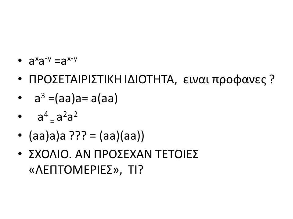 a x a -y =a x-y ΠΡΟΣΕΤΑΙΡΙΣΤΙΚΗ ΙΔΙΟΤΗΤΑ, ειναι προφανες ? a 3 =(aa)a= a(aa) a 4 = a 2 a 2 (aa)a)a ??? = (aa)(aa)) ΣΧΟΛΙΟ. ΑΝ ΠΡΟΣΕΧΑΝ ΤΕΤΟΙΕΣ «ΛΕΠΤΟΜ