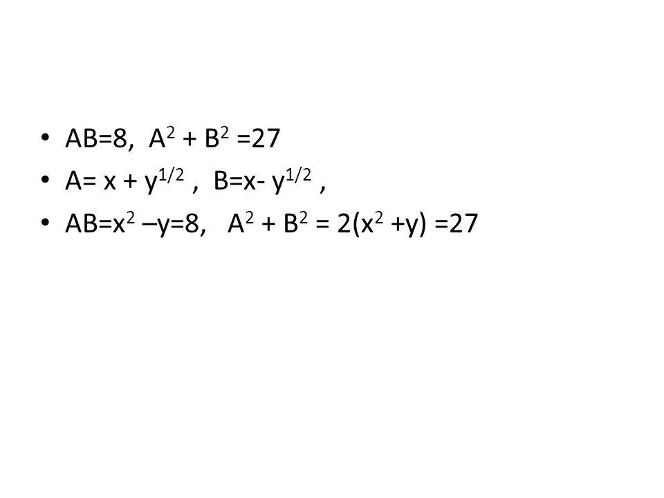 AB=8, A 2 + B 2 =27 A= x + y 1/2, B=x- y 1/2, AB=x 2 –y=8, A 2 + B 2 = 2(x 2 +y) =27