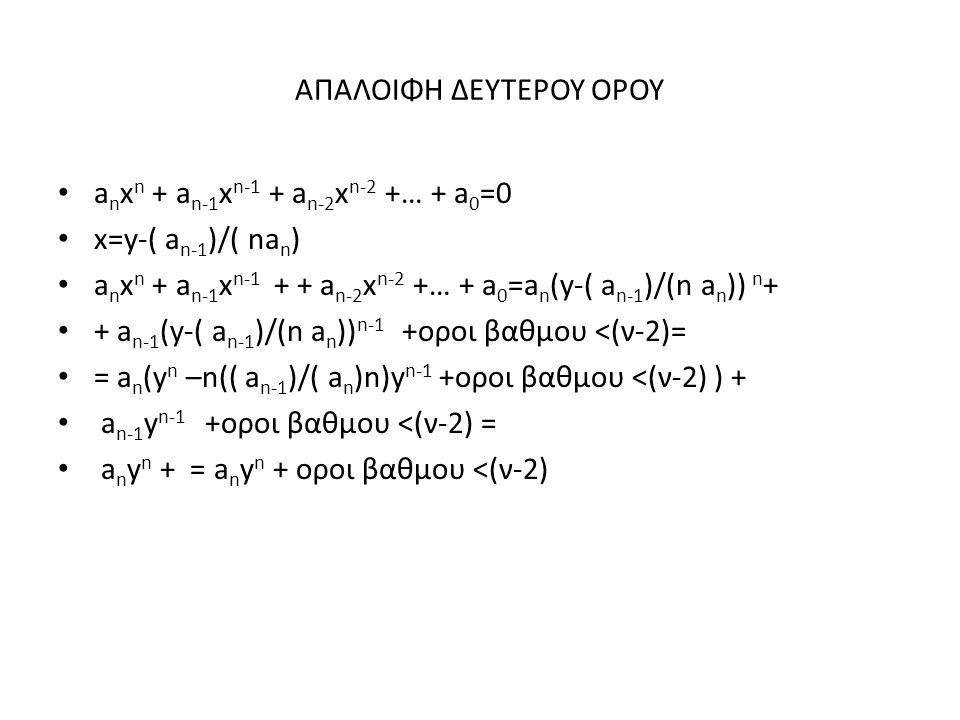 a n x n + a n-1 x n-1 + a n-2 x n-2 +… + a 0 =0 x=y-( a n-1 )/( na n ) a n x n + a n-1 x n-1 + + a n-2 x n-2 +… + a 0 =a n (y-( a n-1 )/(n a n )) n + + a n-1 (y-( a n-1 )/(n a n )) n-1 +οροι βαθμου <(ν-2)= = a n (y n –n(( a n-1 )/( a n )n)y n-1 +οροι βαθμου <(ν-2) ) + a n-1 y n-1 +οροι βαθμου <(ν-2) = a n y n + = a n y n + οροι βαθμου <(ν-2)
