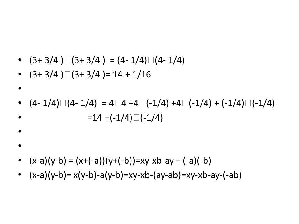 (3+ 3/4 )  (3+ 3/4 ) = (4- 1/4)  (4- 1/4) (3+ 3/4 )  (3+ 3/4 )= 14 + 1/16 (4- 1/4)  (4- 1/4) = 4  4 +4  (-1/4) +4  (-1/4) + (-1/4)  (-1/4) =14 +(-1/4)  (-1/4) (x-a)(y-b) = (x+(-a))(y+(-b))=xy-xb-ay + (-a)(-b) (x-a)(y-b)= x(y-b)-a(y-b)=xy-xb-(ay-ab)=xy-xb-ay-(-ab)