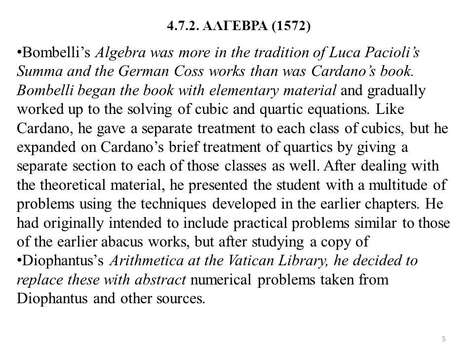 4.7.2. ΑΛΓΕΒΡΑ (1572) Bombelli's Algebra was more in the tradition of Luca Pacioli's Summa and the German Coss works than was Cardano's book. Bombelli