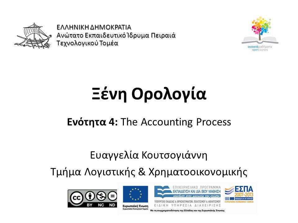 Ξένη Ορολογία Ενότητα 4: The Accounting Process Ευαγγελία Κουτσογιάννη Τμήμα Λογιστικής & Χρηματοοικονομικής ΕΛΛΗΝΙΚΗ ΔΗΜΟΚΡΑΤΙΑ Ανώτατο Εκπαιδευτικό Ίδρυμα Πειραιά Τεχνολογικού Τομέα