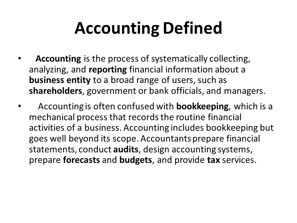 Accounting Defined Glossary accounting: art of analyzing the financial position and operating results of a business/ λογιστική report: to give an account (of); describe /αναφέρω, συντάσσω έκθεση πάνω σε κάτι business entity: an organization that has a legal identity separate from those of its members/επιχειρηματική οντότητα shareholder: a holder of shares, especially in a corporation/ μέτοχος bookkeeping: the work or skill of keeping account books or systematic records of money transactions / τήρηση λογιστικών βιβλίων audit: an inspection, correction, and verification of business accounts, conducted by an independent qualified accountant/ λογιστικός έλεγχος forecast: prediction; calculation in advance/ πρόβλεψη budget: an itemized summary of expected income and expenditure of a country, company, etc, over a specified period, usually a financial year/ προυπολογισμός tax: a sum of money demanded by a government, levied upon incomes, property, sales, etc./ φόρος