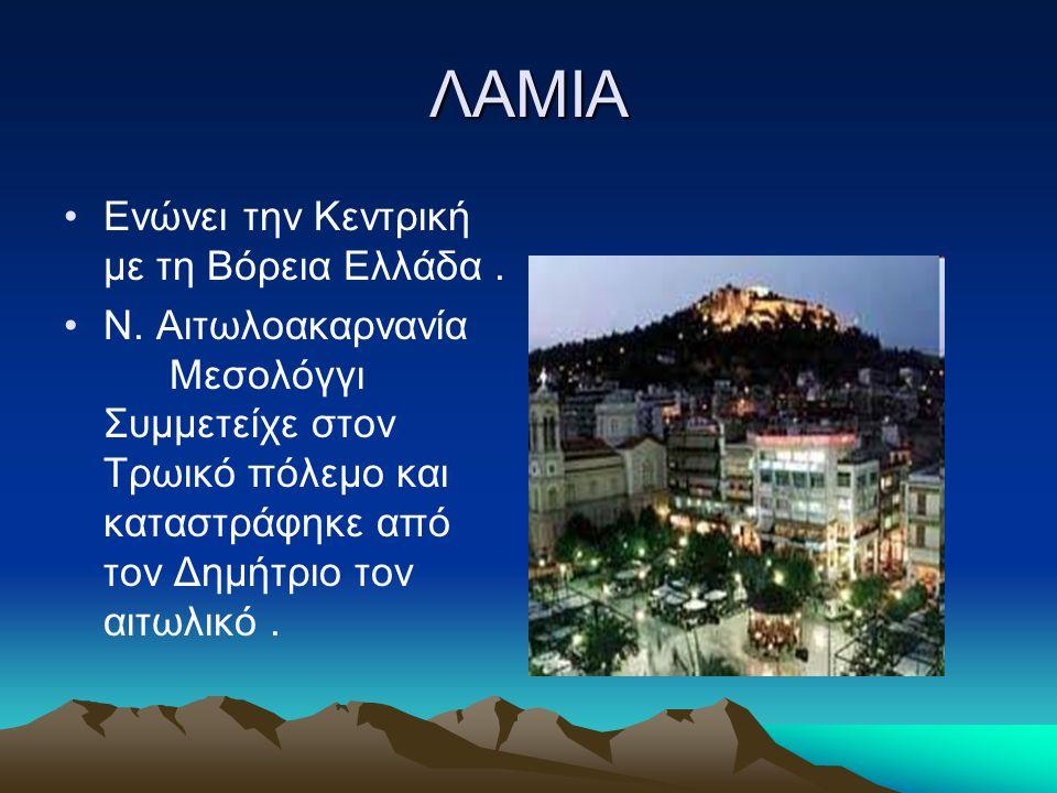 ΛΑΜΙΑ Ενώνει την Κεντρική με τη Βόρεια Ελλάδα. Ν. Αιτωλοακαρνανία Μεσολόγγι Συμμετείχε στον Τρωικό πόλεμο και καταστράφηκε από τον Δημήτριο τον αιτωλι