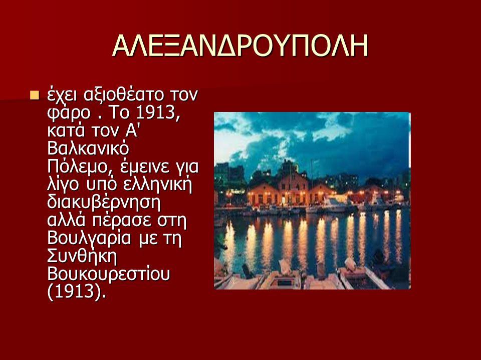 ΑΛΕΞΑΝΔΡΟΥΠΟΛΗ έχει αξιοθέατο τον φάρο. Το 1913, κατά τον Α' Βαλκανικό Πόλεμο, έμεινε για λίγο υπό ελληνική διακυβέρνηση αλλά πέρασε στη Βουλγαρία με