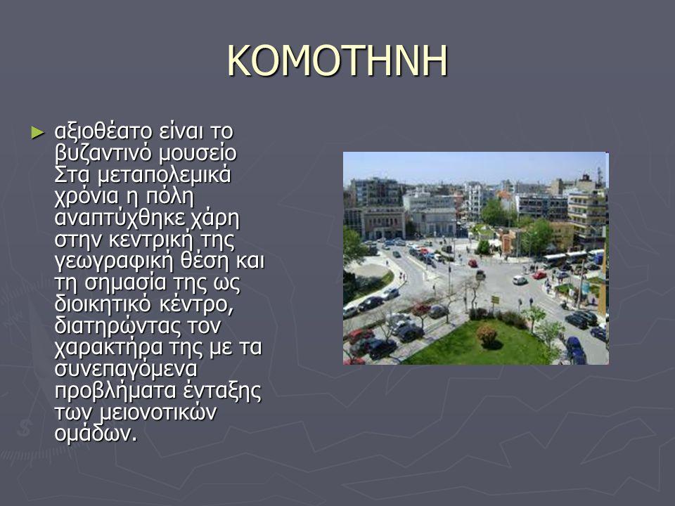 ΚΟΜΟΤΗΝΗ ► αξιοθέατο είναι το βυζαντινό μουσείο Στα μεταπολεμικά χρόνια η πόλη αναπτύχθηκε χάρη στην κεντρική της γεωγραφική θέση και τη σημασία της ω