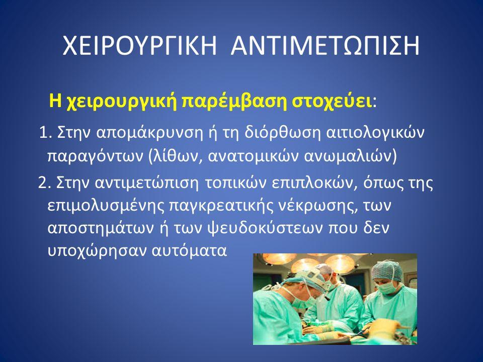 ΧΕΙΡΟΥΡΓΙΚΗ ΑΝΤΙΜΕΤΩΠΙΣΗ Η χειρουργική παρέμβαση στοχεύει: 1. Στην απομάκρυνση ή τη διόρθωση αιτιολογικών παραγόντων (λίθων, ανατομικών ανωμαλιών) 2.