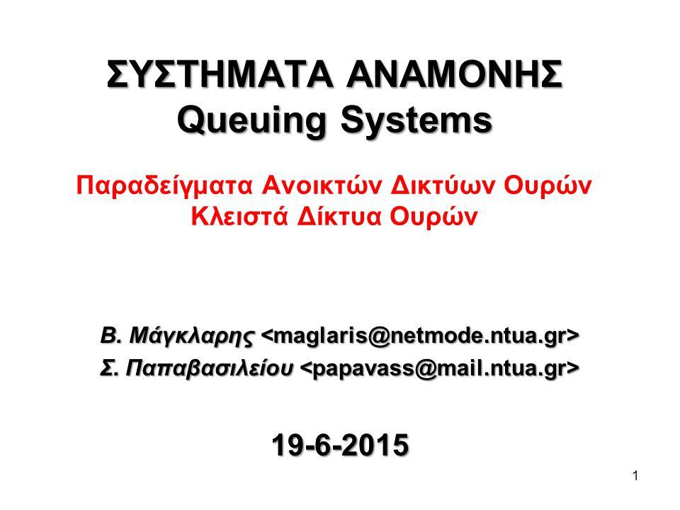 1 ΣΥΣΤΗΜΑΤΑ ΑΝΑΜΟΝΗΣ Queuing Systems ΣΥΣΤΗΜΑΤΑ ΑΝΑΜΟΝΗΣ Queuing Systems Παραδείγματα Ανοικτών Δικτύων Ουρών Κλειστά Δίκτυα Ουρών Β.
