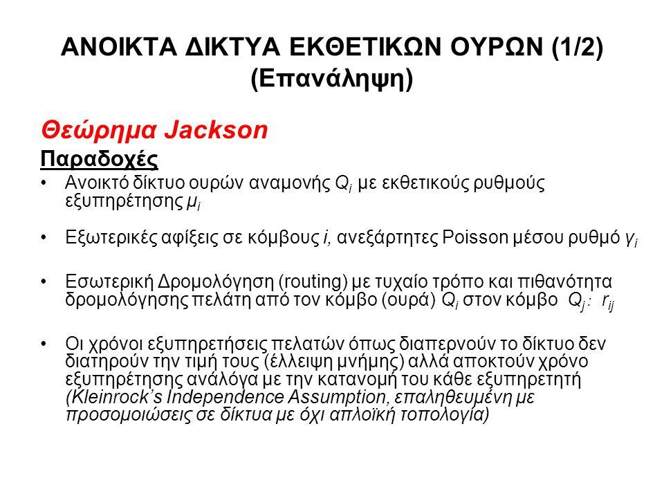 ΑΝΟΙΚΤΑ ΔΙΚΤΥΑ ΕΚΘΕΤΙΚΩΝ ΟΥΡΩΝ (1/2) (Επανάληψη) Θεώρημα Jackson Παραδοχές Ανοικτό δίκτυο ουρών αναμονής Q i με εκθετικούς ρυθμούς εξυπηρέτησης μ i Εξωτερικές αφίξεις σε κόμβους i, ανεξάρτητες Poisson μέσου ρυθμό γ i Εσωτερική Δρομολόγηση (routing) με τυχαίο τρόπο και πιθανότητα δρομολόγησης πελάτη από τον κόμβο (ουρά) Q i στον κόμβο Q j : r ij Οι χρόνοι εξυπηρετήσεις πελατών όπως διαπερνούν το δίκτυο δεν διατηρούν την τιμή τους (έλλειψη μνήμης) αλλά αποκτούν χρόνο εξυπηρέτησης ανάλόγα με την κατανομή του κάθε εξυπηρετητή (Kleinrock's Independence Assumption, επαληθευμένη με προσομοιώσεις σε δίκτυα με όχι απλοϊκή τοπολογία)