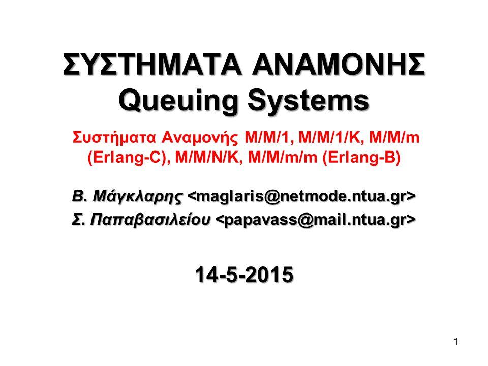 1 ΣΥΣΤΗΜΑΤΑ ΑΝΑΜΟΝΗΣ Queuing Systems ΣΥΣΤΗΜΑΤΑ ΑΝΑΜΟΝΗΣ Queuing Systems Συστήματα Αναμονής Μ/Μ/1, M/M/1/K, M/M/m (Erlang-C), M/M/N/K, M/M/m/m (Erlang-B) Β.