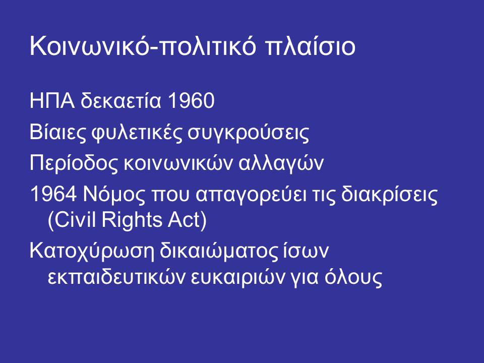 Κοινωνικό-πολιτικό πλαίσιο ΗΠΑ δεκαετία 1960 Βίαιες φυλετικές συγκρούσεις Περίοδος κοινωνικών αλλαγών 1964 Νόμος που απαγορεύει τις διακρίσεις (Civil Rights Act) Κατοχύρωση δικαιώματος ίσων εκπαιδευτικών ευκαιριών για όλους