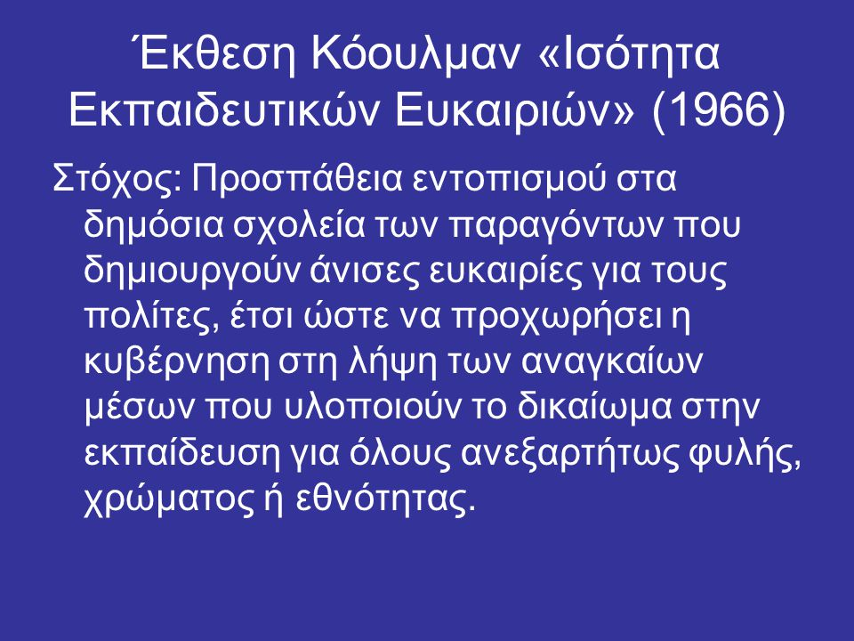 Έκθεση Κόουλμαν «Ισότητα Εκπαιδευτικών Ευκαιριών» (1966) Στόχος: Προσπάθεια εντοπισμού στα δημόσια σχολεία των παραγόντων που δημιουργούν άνισες ευκαιρίες για τους πολίτες, έτσι ώστε να προχωρήσει η κυβέρνηση στη λήψη των αναγκαίων μέσων που υλοποιούν το δικαίωμα στην εκπαίδευση για όλους ανεξαρτήτως φυλής, χρώματος ή εθνότητας.
