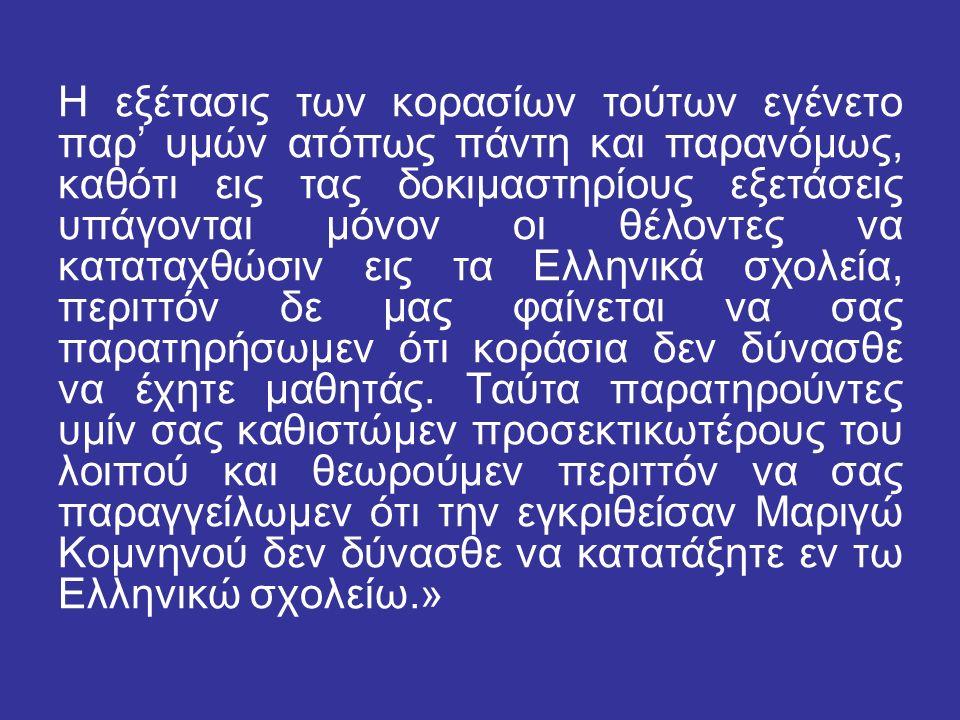 Η εξέτασις των κορασίων τούτων εγένετο παρ' υμών ατόπως πάντη και παρανόμως, καθότι εις τας δοκιμαστηρίους εξετάσεις υπάγονται μόνον οι θέλοντες να καταταχθώσιν εις τα Ελληνικά σχολεία, περιττόν δε μας φαίνεται να σας παρατηρήσωμεν ότι κοράσια δεν δύνασθε να έχητε μαθητάς.