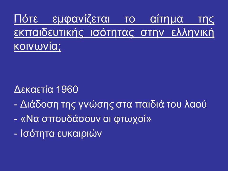 Πότε εμφανίζεται το αίτημα της εκπαιδευτικής ισότητας στην ελληνική κοινωνία; Δεκαετία 1960 - Διάδοση της γνώσης στα παιδιά του λαού - «Να σπουδάσουν οι φτωχοί» - Ισότητα ευκαιριών