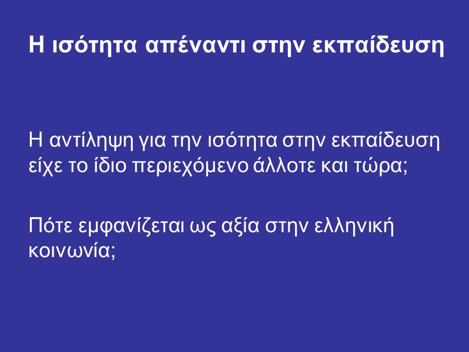 Η ισότητα απέναντι στην εκπαίδευση Η αντίληψη για την ισότητα στην εκπαίδευση είχε το ίδιο περιεχόμενο άλλοτε και τώρα; Πότε εμφανίζεται ως αξία στην ελληνική κοινωνία;