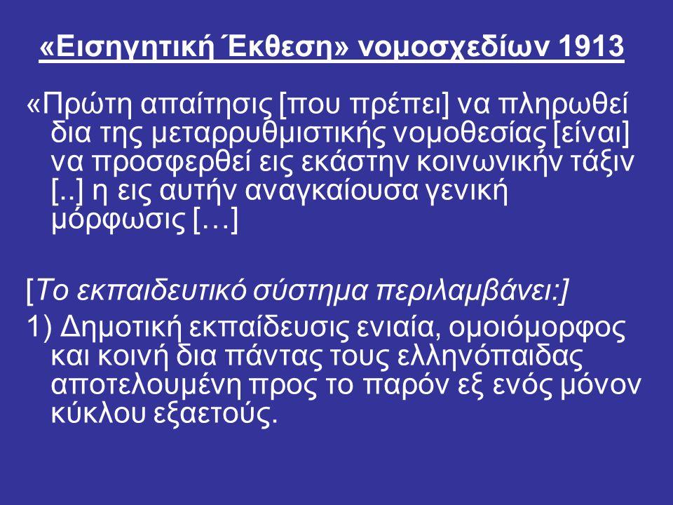 «Εισηγητική Έκθεση» νομοσχεδίων 1913 «Πρώτη απαίτησις [που πρέπει] να πληρωθεί δια της μεταρρυθμιστικής νομοθεσίας [είναι] να προσφερθεί εις εκάστην κοινωνικήν τάξιν [..] η εις αυτήν αναγκαίουσα γενική μόρφωσις […] [Το εκπαιδευτικό σύστημα περιλαμβάνει:] 1) Δημοτική εκπαίδευσις ενιαία, ομοιόμορφος και κοινή δια πάντας τους ελληνόπαιδας αποτελουμένη προς το παρόν εξ ενός μόνον κύκλου εξαετούς.