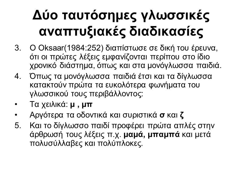 Δύο ταυτόσημες γλωσσικές αναπτυξιακές διαδικασίες 3.Ο Oksaar(1984:252) διαπίστωσε σε δική του έρευνα, ότι οι πρώτες λέξεις εμφανίζονται περίπου στο ίδ
