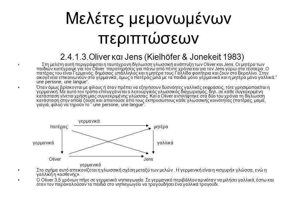 Μελέτες μεμονωμένων περιπτώσεων 2.4.1.3.Oliver και Jens (Kielhöfer & Jonekeit 1983) Στη μελέτη αυτή περιγράφεται η ταυτόχρονη δίγλωσση γλωσσική ανάπτυ