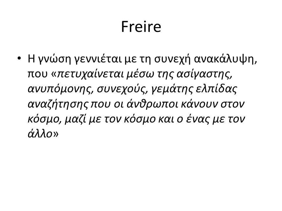 Freire H γνώση γεννιέται με τη συνεχή ανακάλυψη, που «πετυχαίνεται μέσω της ασίγαστης, ανυπόμονης, συνεχούς, γεμάτης ελπίδας αναζήτησης που οι άνθρωπο