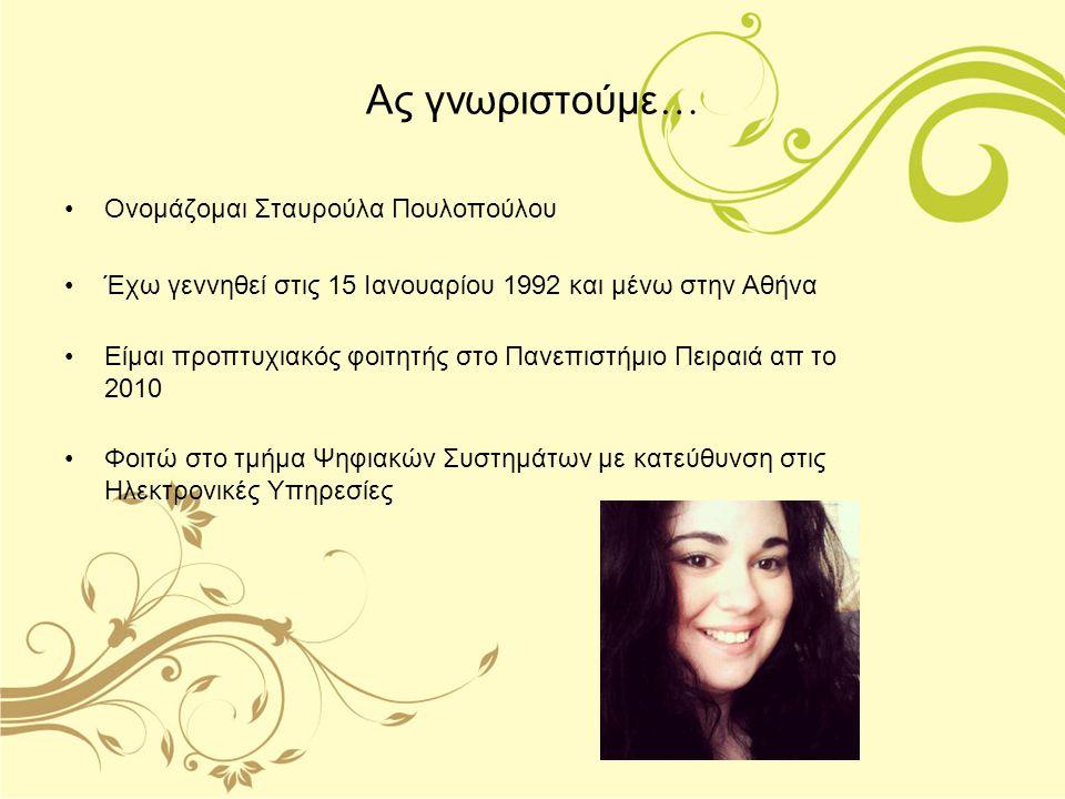 Ας γνωριστούμε … Ονομάζομαι Σταυρούλα Πουλοπούλου Έχω γεννηθεί στις 15 Ιανουαρίου 1992 και μένω στην Αθήνα Είμαι προπτυχιακός φοιτητής στο Πανεπιστήμι