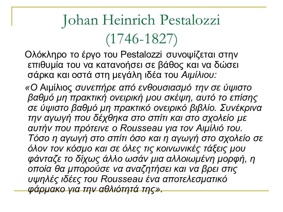 Johan Heinrich Pestalozzi (1746-1827) Ολόκληρο το έργο του Pestalozzi συνοψίζεται στην επιθυμία του να κατανοήσει σε βάθος και να δώσει σάρκα και οστά