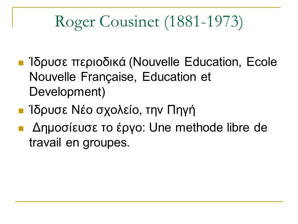 Roger Cousinet (1881-1973) Ίδρυσε περιοδικά (Nouvelle Education, Ecole Nouvelle Française, Education et Development) Ίδρυσε Νέο σχολείο, την Πηγή Δημο