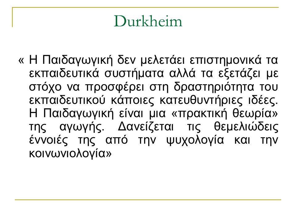Durkheim « Η Παιδαγωγική δεν μελετάει επιστημονικά τα εκπαιδευτικά συστήματα αλλά τα εξετάζει με στόχο να προσφέρει στη δραστηριότητα του εκπαιδευτικο