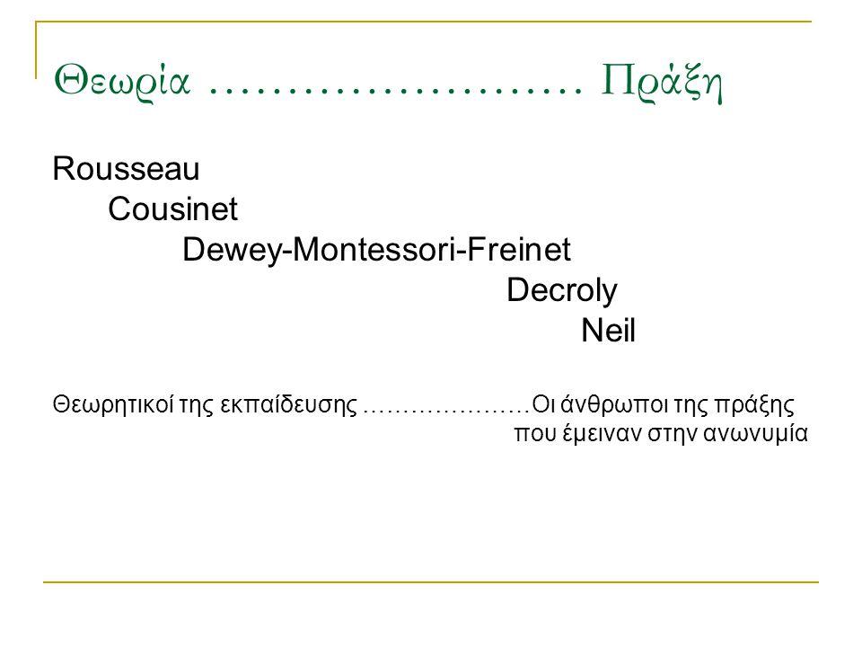 Θεωρία …………………… Πράξη Rousseau Cousinet Dewey-Montessori-Freinet Decroly Neil Θεωρητικοί της εκπαίδευσης …………………Οι άνθρωποι της πράξης που έμειναν στη