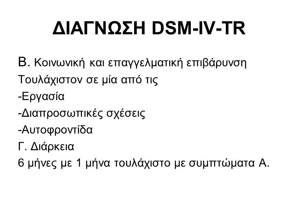 ΔΙΑΓΝΩΣΗ DSM-IV-TR Β. Κοινωνική και επαγγελματική επιβάρυνση Τουλάχιστον σε μία από τις -Εργασία -Διαπροσωπικές σχέσεις -Αυτοφροντίδα Γ. Διάρκεια 6 μή