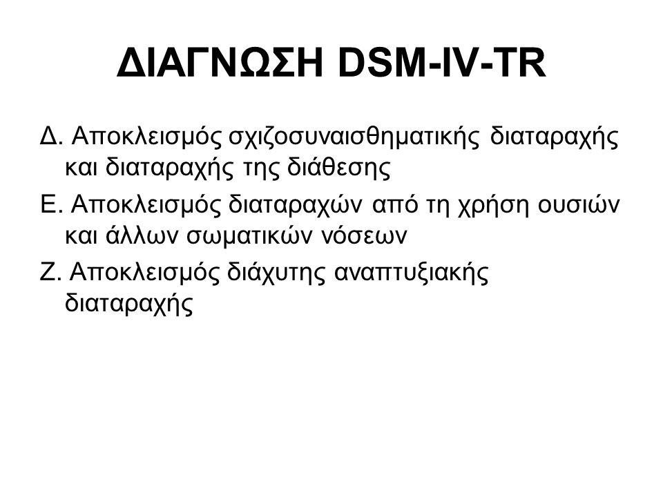 ΔΙΑΓΝΩΣΗ DSM-IV-TR Δ. Αποκλεισμός σχιζοσυναισθηματικής διαταραχής και διαταραχής της διάθεσης Ε. Αποκλεισμός διαταραχών από τη χρήση ουσιών και άλλων
