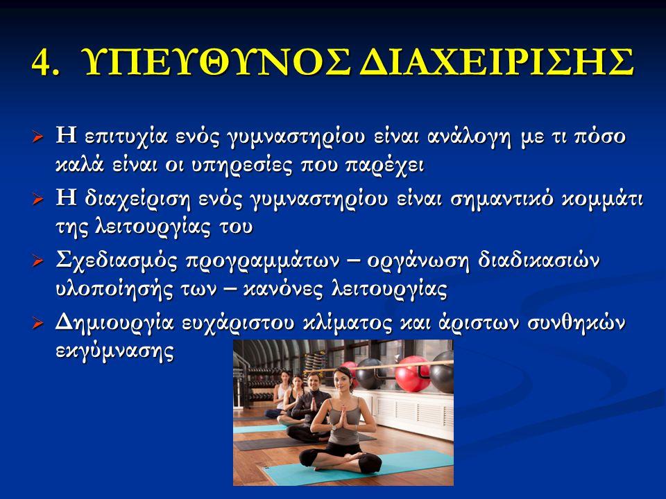 4. ΥΠΕΥΘΥΝΟΣ ΔΙΑΧΕΙΡΙΣΗΣ  Η επιτυχία ενός γυμναστηρίου είναι ανάλογη με τι πόσο καλά είναι οι υπηρεσίες που παρέχει  Η διαχείριση ενός γυμναστηρίου