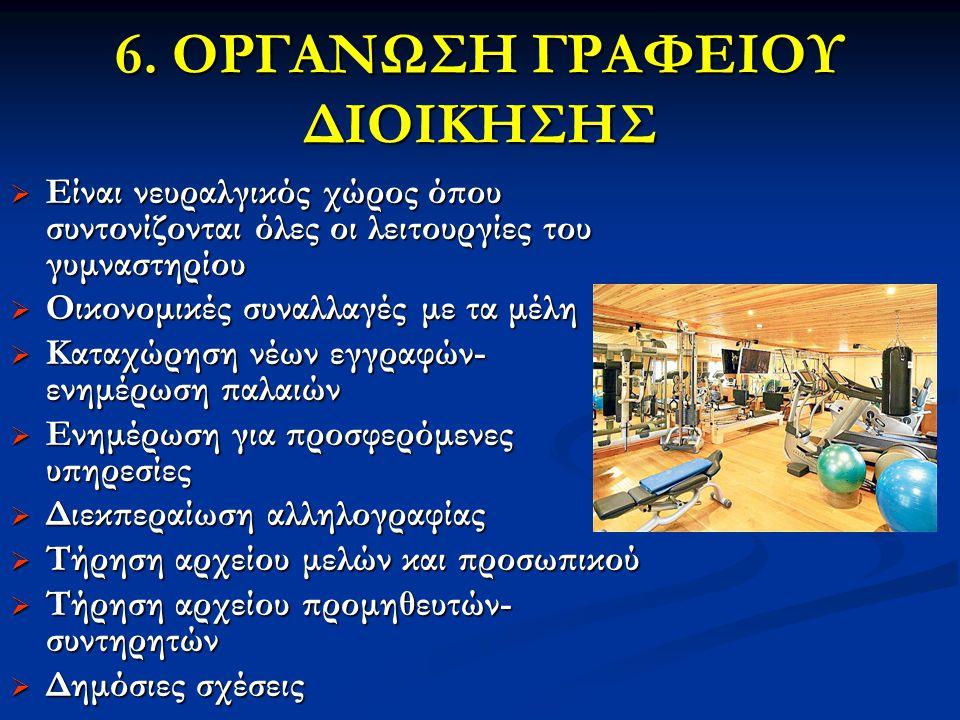 6. ΟΡΓΑΝΩΣΗ ΓΡΑΦΕΙΟΥ ΔΙΟΙΚΗΣΗΣ  Είναι νευραλγικός χώρος όπου συντονίζονται όλες οι λειτουργίες του γυμναστηρίου  Οικονομικές συναλλαγές με τα μέλη 