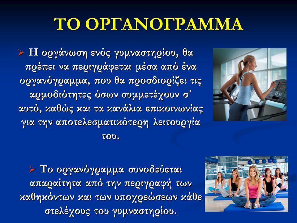ΤΟ ΟΡΓΑΝΟΓΡΑΜΜΑ  Η οργάνωση ενός γυμναστηρίου, θα πρέπει να περιγράφεται μέσα από ένα οργανόγραμμα, που θα προσδιορίζει τις αρμοδιότητες όσων συμμετέχουν σ΄ αυτό, καθώς και τα κανάλια επικοινωνίας για την αποτελεσματικότερη λειτουργία του.