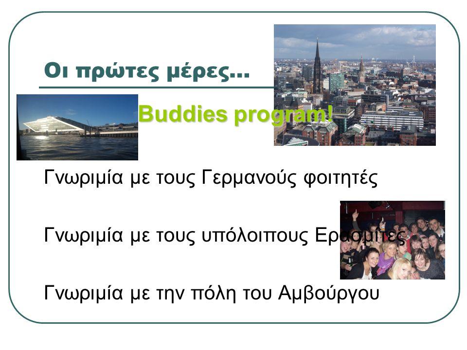 Οι πρώτες μέρες… Buddies program! Γνωριμία με τους Γερμανούς φοιτητές Γνωριμία με τους υπόλοιπους Ερασμίτες Γνωριμία με την πόλη του Αμβούργου