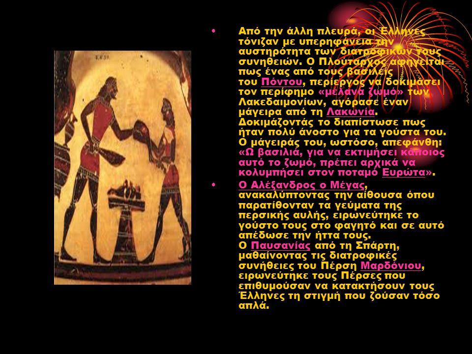 Από την άλλη πλευρά, οι Έλληνες τόνιζαν με υπερηφάνεια την αυστηρότητα των διατροφικών τους συνηθειών. Ο Πλούταρχος αφηγείται πως ένας από τους βασιλε