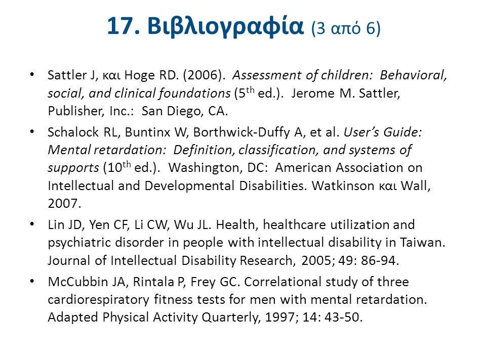 17. Βιβλιογραφία (3 από 6) Sattler J, και Hoge RD. (2006). Assessment of children: Behavioral, social, and clinical foundations (5 th ed.). Jerome M.