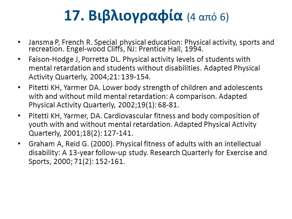 17. Βιβλιογραφία (4 από 6) Jansma P, French R. Special physical education: Physical activity, sports and recreation. Engel-wood Cliffs, NJ: Prentice H
