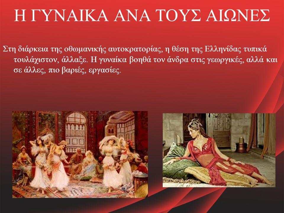Η ΓΥΝΑΙΚΑ ΑΝΑ ΤΟΥΣ ΑΙΩΝΕΣ Στη διάρκεια της οθωμανικής αυτοκρατορίας, η θέση της Ελληνίδας τυπικά τουλάχιστον, άλλαξε.