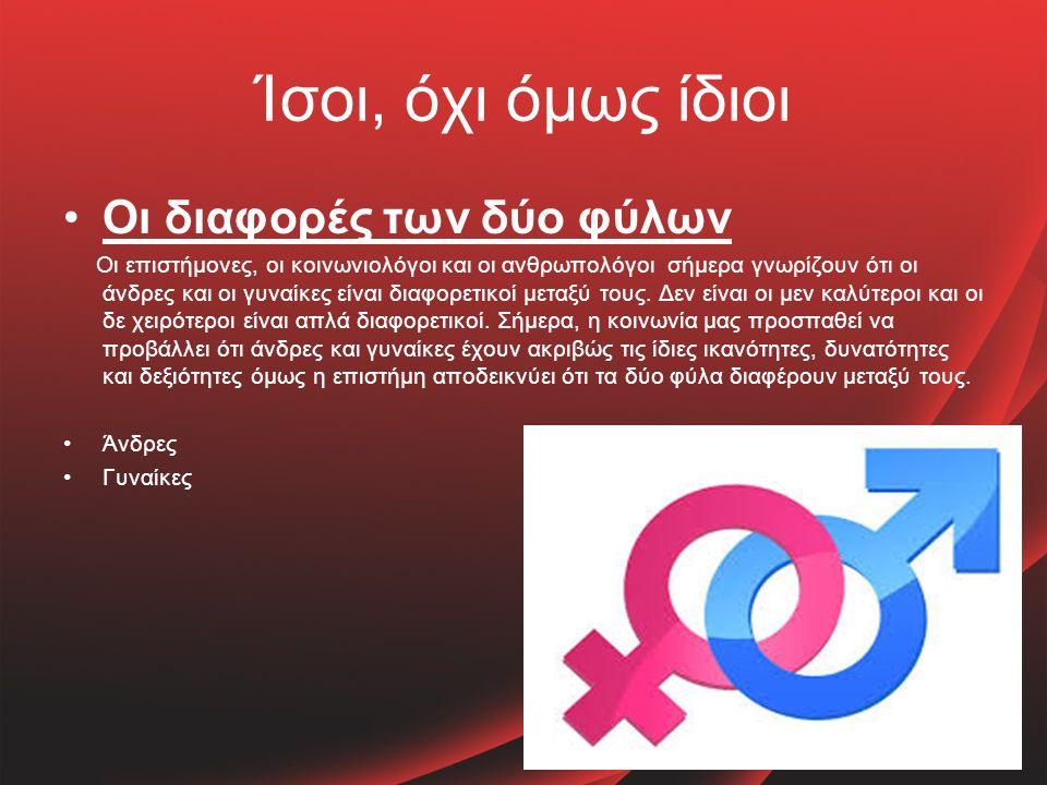 Ίσοι, όχι όμως ίδιοι Οι διαφορές των δύο φύλων Οι επιστήμονες, οι κοινωνιολόγοι και οι ανθρωπολόγοι σήμερα γνωρίζουν ότι οι άνδρες και οι γυναίκες είναι διαφορετικοί μεταξύ τους.