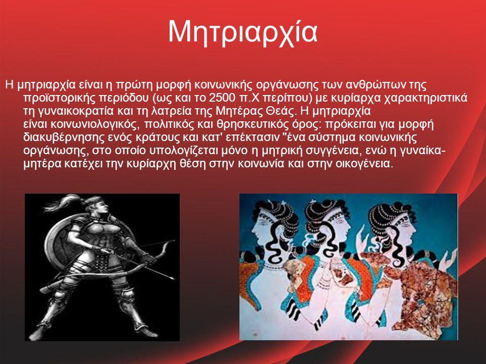 Μητριαρχία Η μητριαρχία είναι η πρώτη μορφή κοινωνικής οργάνωσης των ανθρώπων της προϊστορικής περιόδου (ως και το 2500 π.Χ περίπου) με κυρίαρχα χαρακτηριστικά τη γυναικοκρατία και τη λατρεία της Μητέρας Θεάς.