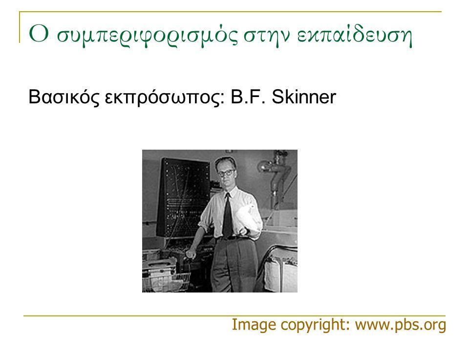 Ο συμπεριφορισμός στην εκπαίδευση Βασικός εκπρόσωπος: B.F. Skinner Image copyright: www.pbs.org