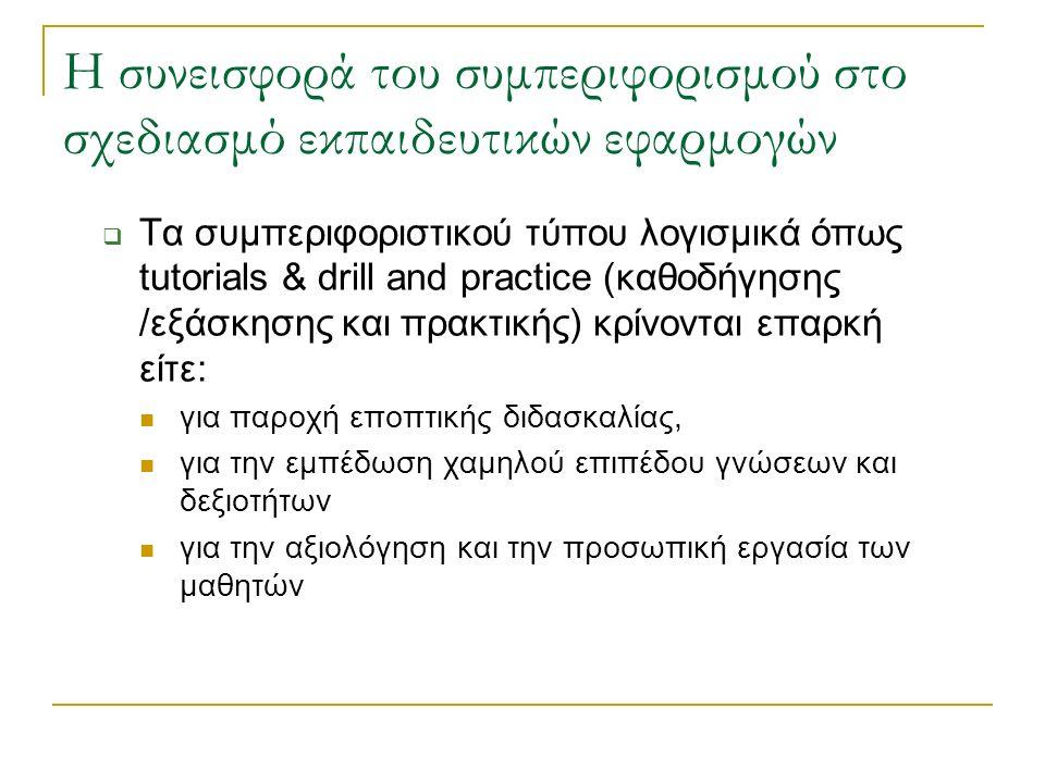 Η συνεισφορά του συμπεριφορισμού στο σχεδιασμό εκπαιδευτικών εφαρμογών  Τα συμπεριφοριστικού τύπου λογισμικά όπως tutorials & drill and practice (καθ