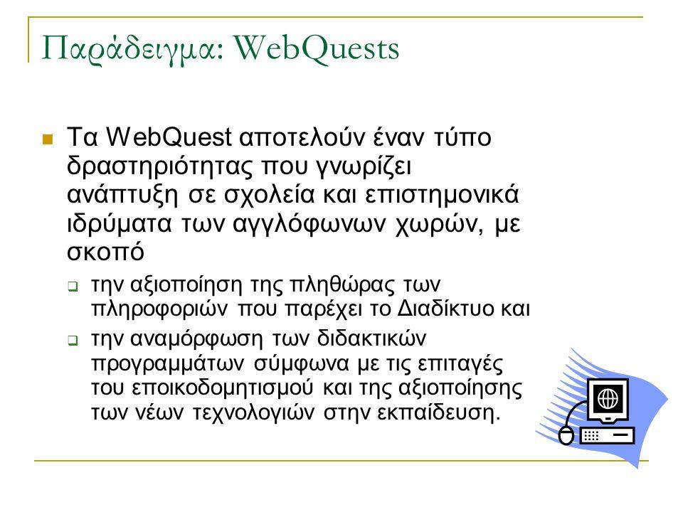 Παράδειγμα: WebQuests Τα WebQuest αποτελούν έναν τύπο δραστηριότητας που γνωρίζει ανάπτυξη σε σχολεία και επιστημονικά ιδρύματα των αγγλόφωνων χωρών,