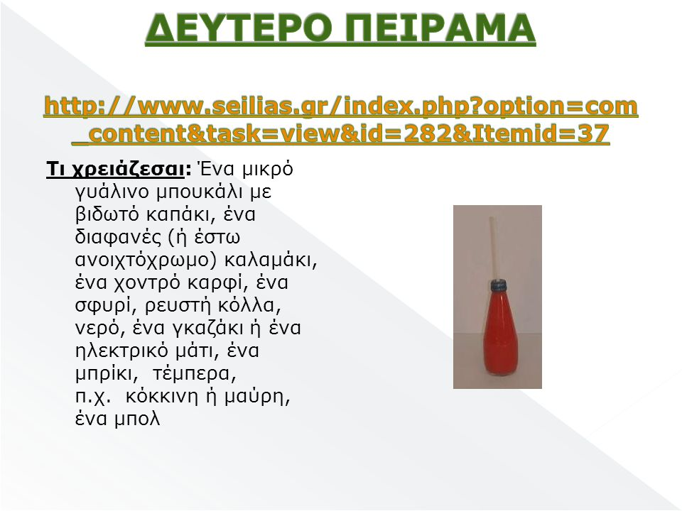 Τι χρειάζεσαι: Ένα μικρό γυάλινο μπουκάλι με βιδωτό καπάκι, ένα διαφανές (ή έστω ανοιχτόχρωμο) καλαμάκι, ένα χοντρό καρφί, ένα σφυρί, ρευστή κόλλα, νερό, ένα γκαζάκι ή ένα ηλεκτρικό μάτι, ένα μπρίκι, τέμπερα, π.χ.